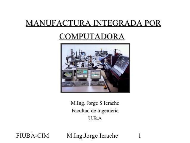 MANUFACTURA INTEGRADA POR            COMPUTADORA              M.Ing. Jorge S Ierache              Facultad de Ingeniería  ...