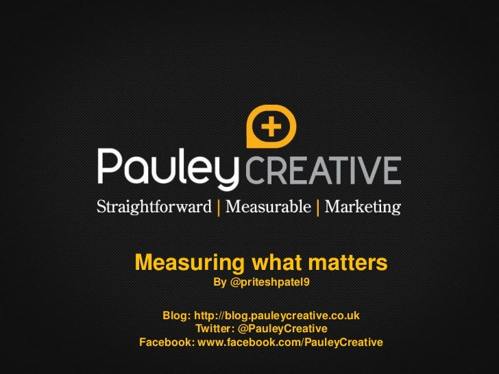 Measuring what matters By @priteshpatel9 Blog: http://blog.pauleycreative.co.uk Twitter: @PauleyCreative Facebook: www.fac...