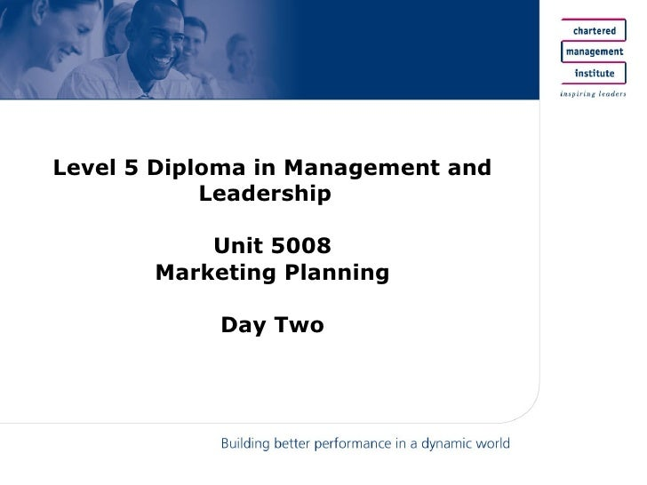 Level 5 Diploma in Management and Leadership  Unit 5008 Marketing Planning Day Two