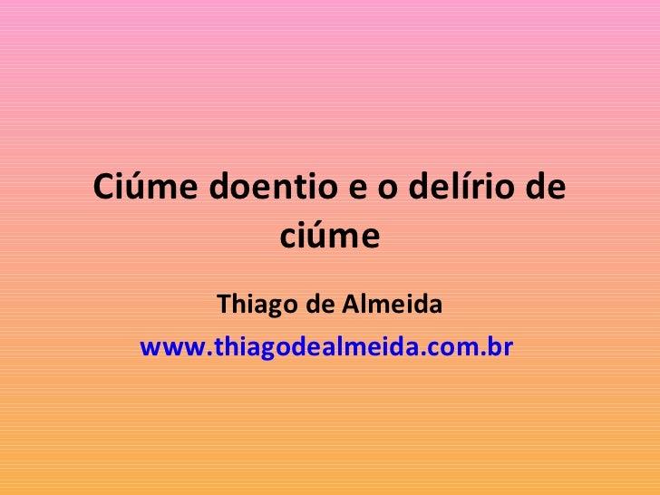 Ciúme doentio e o delírio de ciúme Thiago de Almeida www.thiagodealmeida.com.br