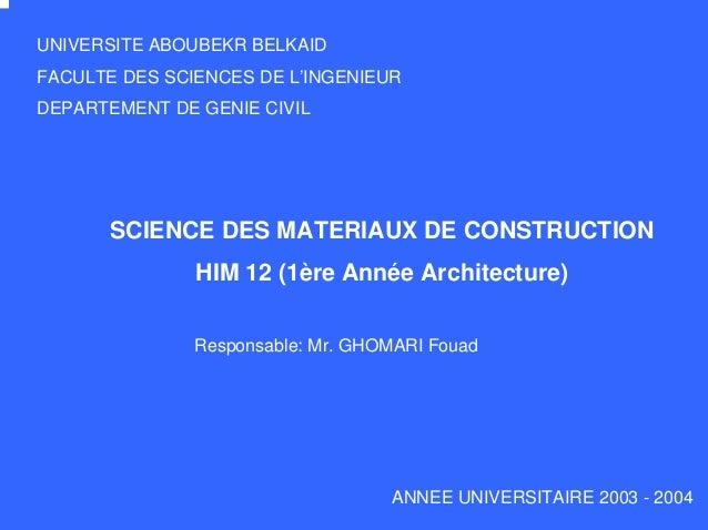 SCIENCE DES MATERIAUX DE CONSTRUCTION HIM 12 (1ère Année Architecture) ANNEE UNIVERSITAIRE 2003 - 2004 UNIVERSITE ABOUBEKR...