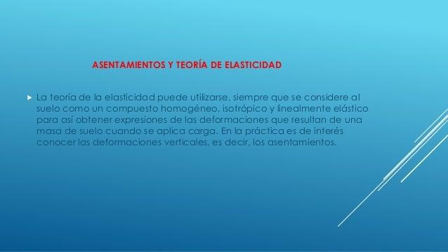ASENTAMIENTOS Y TEORÍA DE ELASTICIDAD  La teoría de la elasticidad puede utilizarse, siempre que se considere al suelo co...