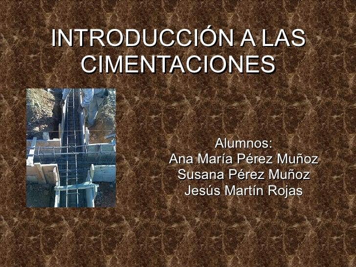 INTRODUCCIÓN A LAS CIMENTACIONES Alumnos: Ana María Pérez Muñoz Susana Pérez Muñoz Jesús Martín Rojas
