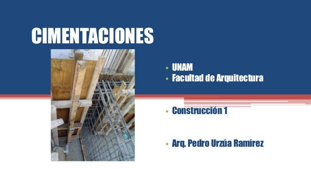 CIMENTACIONES • UNAM • Facultad de Arquitectura • Construcción 1 • Arq. Pedro Urzúa Ramírez