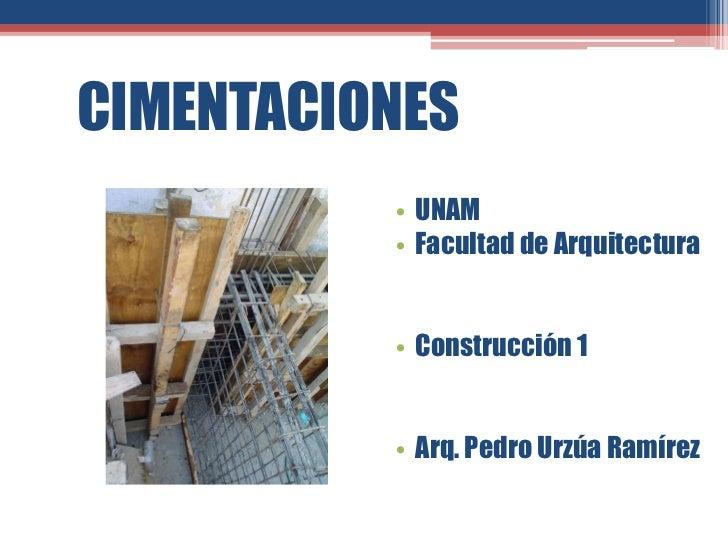 CIMENTACIONES          • UNAM          • Facultad de Arquitectura          • Construcción 1          • Arq. Pedro Urzúa Ra...