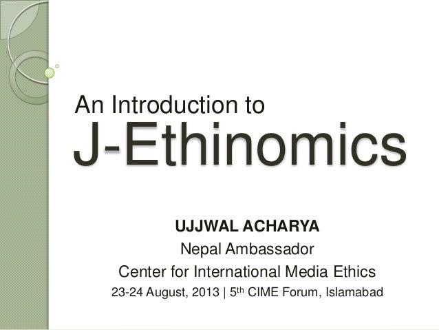 J-Ethinomics An Introduction to UJJWAL ACHARYA Nepal Ambassador Center for International Media Ethics 23-24 August, 2013 |...