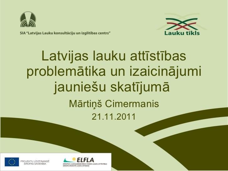 Latvijas lauku attīstības problemātika un izaicinājumi jauniešu skatījumā   Mārtiņš Cimermanis 21.11.2011