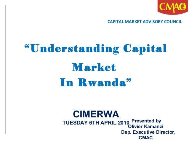 """Understanding Capital Market In Rwanda"" CIMERWA TUESDAY 6TH APRIL 2010 CAPITAL MARKET ADVISORY COUNCIL Presented by Olivi..."