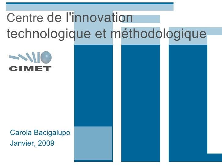 Centre  de l'innovation technologique et méthodologique   Carola Bacigalupo Janvier, 2009