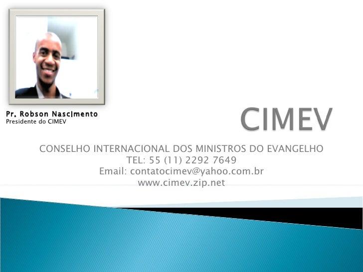 CONSELHO INTERNACIONAL DOS MINISTROS DO EVANGELHO TEL: 55 (11) 2292 7649 Email: contatocimev@yahoo.com.br www.cimev.zip.ne...