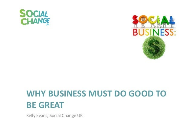 WHY BUSINESS MUST DO GOOD TO BE GREAT Kelly Evans, Social Change UK