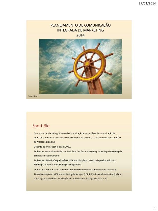 27/01/2014  PLANEJAMENTO DE COMUNICAÇÃO INTEGRADA DE MARKETING 2014  Prof.a Gal Kury  Short Bio Consultora de Marketing, P...