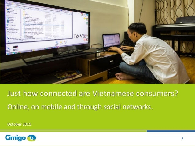 1 Just how connected are Vietnamese consumers? Online, on mobile and through social networks. October 2015 1