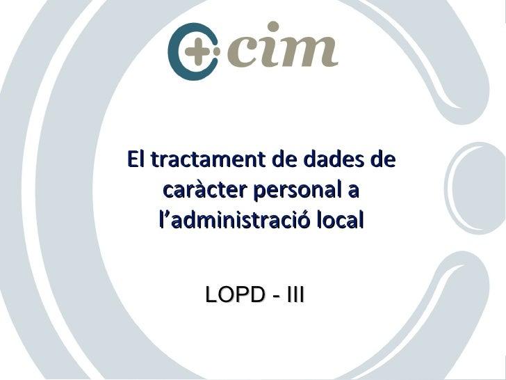 El tractament de dades de      caràcter personal a     l'administració local         LOPD - III                       © Co...