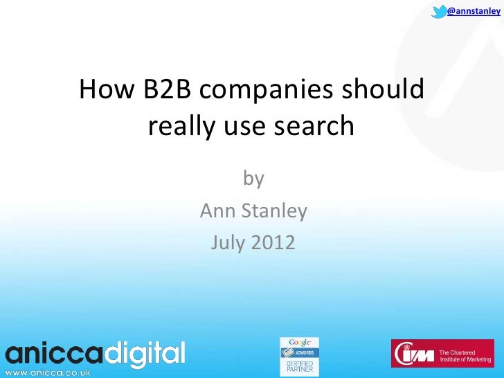 @annstanleyHow B2B companies should    really use search             by        Ann Stanley         July 2012