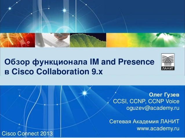 Обзор функционала IM and Presence в Cisco Collaboration 9.x Олег Гузев CCSI, CCNP, CCNP Voice oguzev@academy.ru Сетевая Ак...