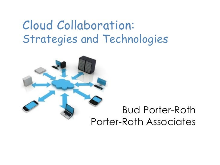 Cloud Collaboration:Strategies and Technologies                   Bud Porter-Roth            Porter-Roth Associates
