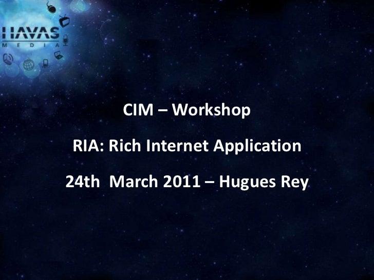 CIM – WorkshopRIA: Rich Internet Application24th March 2011 – Hugues Rey       HAVAS MEDIA