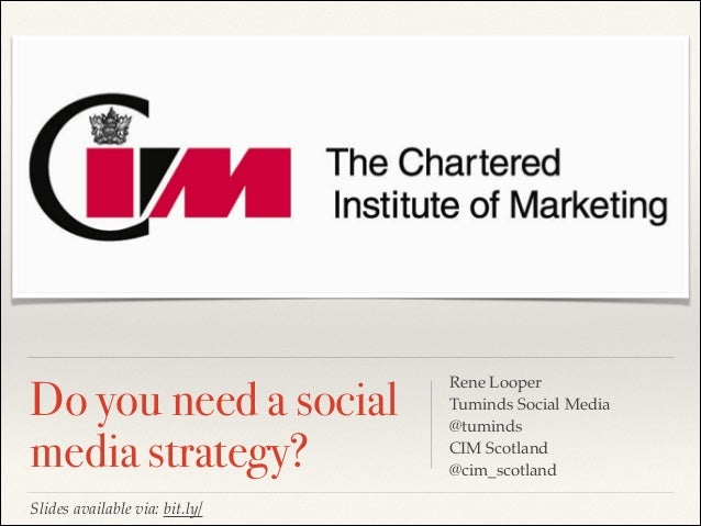 Do you need a social media strategy? Rene Looper Tuminds Social Media @tuminds CIM Scotland @cim_scotland Slides available...