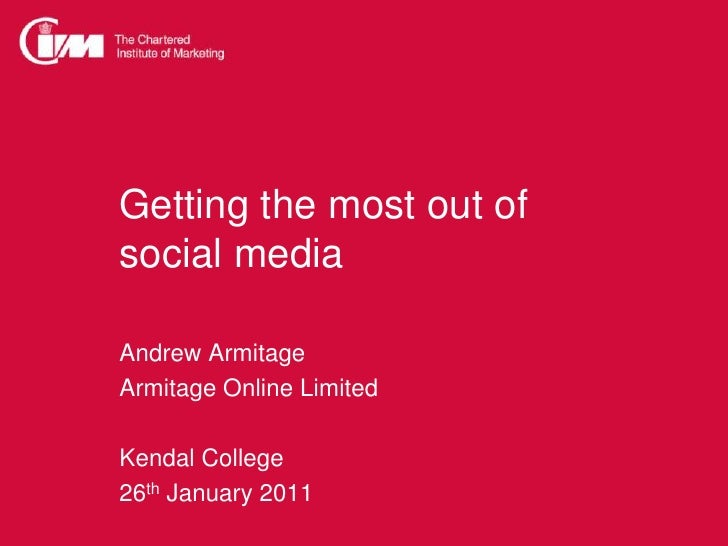 Getting the most out ofsocial media<br />Andrew Armitage<br />Armitage Online Limited<br />Kendal College<br />26th Januar...
