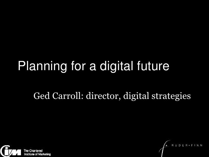 Planning for a digital future<br />Ged Carroll: director, digital strategies<br />