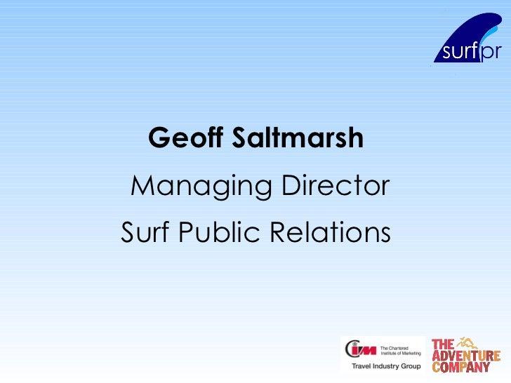 <ul><li>Geoff Saltmarsh   </li></ul><ul><li>Managing Director </li></ul><ul><li>Surf Public Relations   </li></ul>