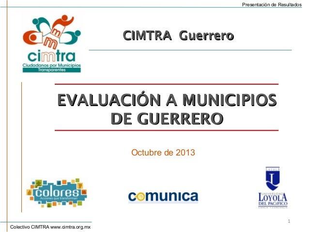 Presentación de Resultados  CIMTRA Guerrero  EVALUACIÓN A MUNICIPIOS DE GUERRERO Octubre de 2013  Colectivo CIMTRA www.cim...