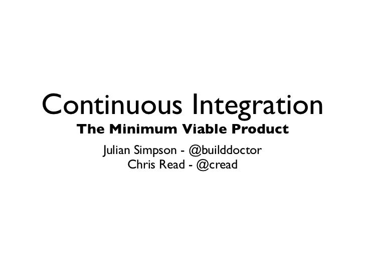 Continuous Integration  The Minimum Viable Product     Julian Simpson - @builddoctor           Chris Read - @cread