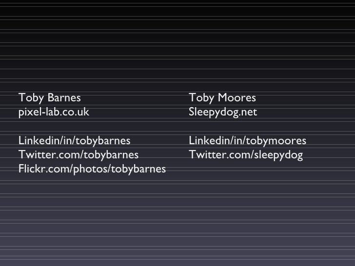 Toby Barnes pixel-lab.co.uk Linkedin/in/tobybarnes Twitter.com/tobybarnes Flickr.com/photos/tobybarnes Toby Moores Sleepyd...