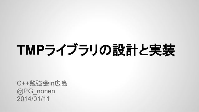 TMPライブラリの設計と実装 C++勉強会in広島 @PG_nonen 2014/01/11