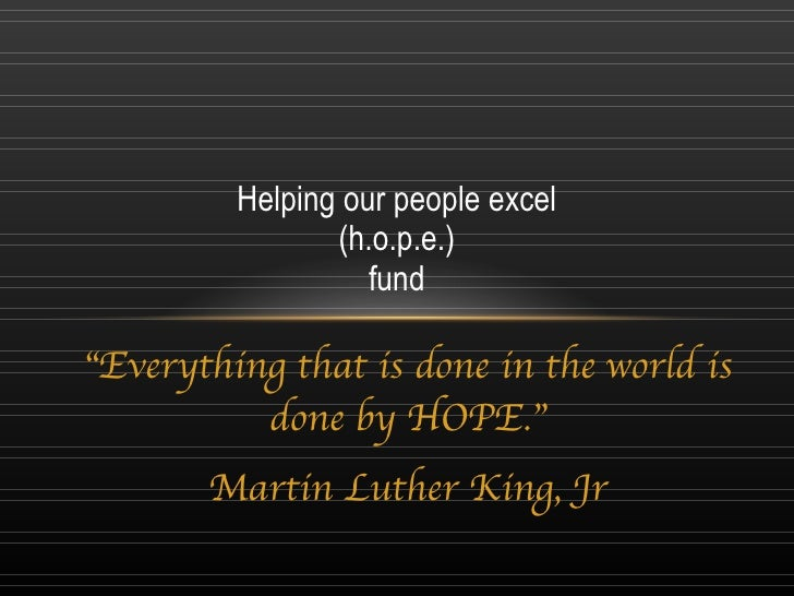 """"""" Everything that is done in the world is done by HOPE."""" Martin Luther King, Jr Helping our people excel (h.o.p.e.) fund"""