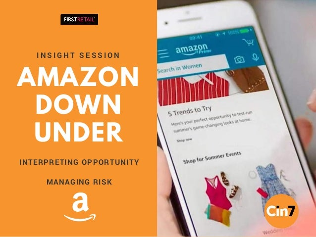 AMAZON DOWN UNDER I N S I G H T S E S S I O N INTERPRETING OPPORTUNITY MANAGING RISK