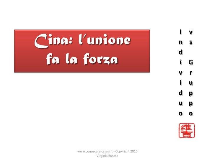 Individuo vs Gruppo<br />Cina: l'unione fa la forza<br />www.conoscereicinesi.it - Copyright 2010 Virginia Busato<br />