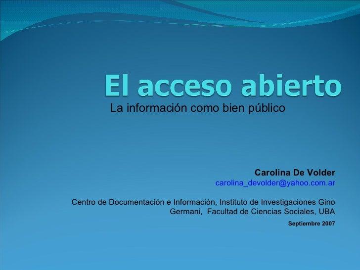 La información como bien público Carolina De Volder [email_address] Centro de Documentación e Información, Instituto de In...