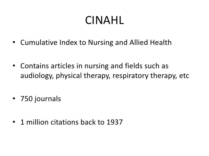 CINAHL<br />Cumulative Index to Nursing and Allied Health<br />Contains articles in nursing and fields such as audiology, ...