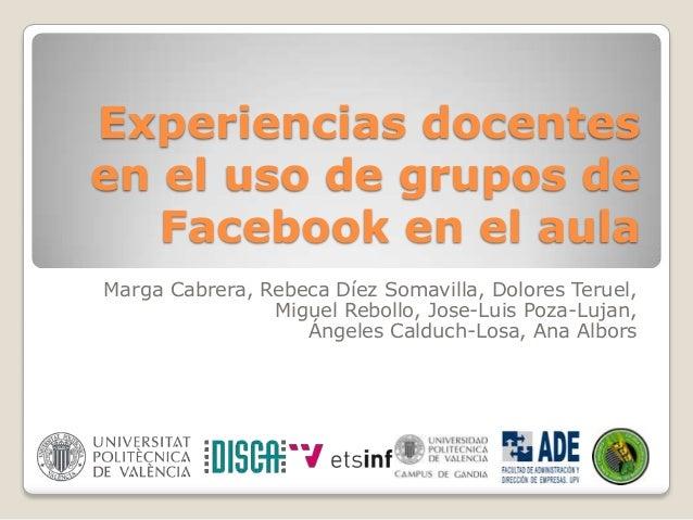 Experiencias docentes en el uso de grupos de Facebook en el aula Marga Cabrera, Rebeca Díez Somavilla, Dolores Teruel, Mig...