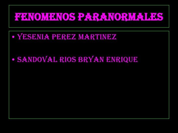 FENOMENOS PARANORMALES<br />YESENIA PEREZ MARTINEZ<br />SANDOVAL RIOS BRYAN ENRIQUE<br />