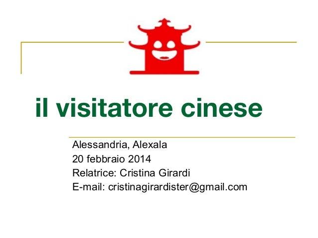 il visitatore cinese Alessandria, Alexala 20 febbraio 2014 Relatrice: Cristina Girardi E-mail: cristinagirardister@gmail.c...