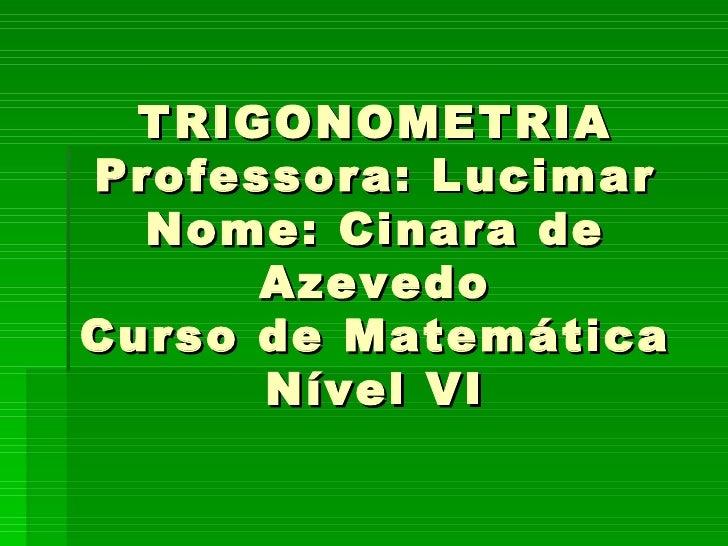 TRIGONOMETRIA Professora: Lucimar Nome: Cinara de Azevedo Curso de Matemática Nível VI
