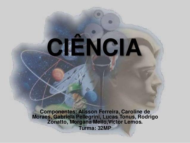 CIÊNCIA  Componentes: Alisson Ferreira, Caroline de  Moraes, Gabriela Pellegrini, Lucas Tonus, Rodrigo  Zonatto, Morgana M...
