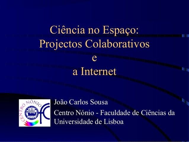 Ciência no Espaço: Projectos Colaborativos e a Internet João Carlos Sousa Centro Nónio - Faculdade de Ciências da Universi...