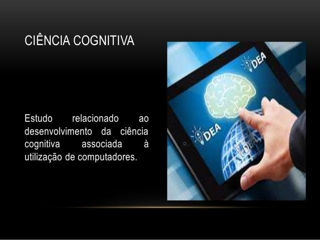 Estudo relacionado ao desenvolvimento da ciência cognitiva associada à utilização de computadores. CIÊNCIA COGNITIVA