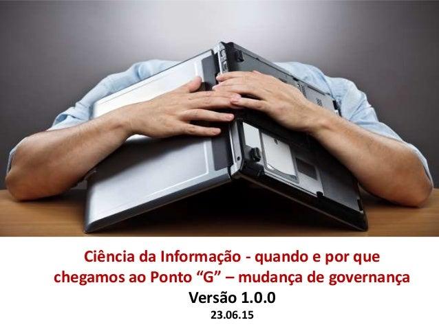 """Ciência da Informação - quando e por que chegamos ao Ponto """"G"""" – mudança de governança Versão 1.0.0 23.06.15"""