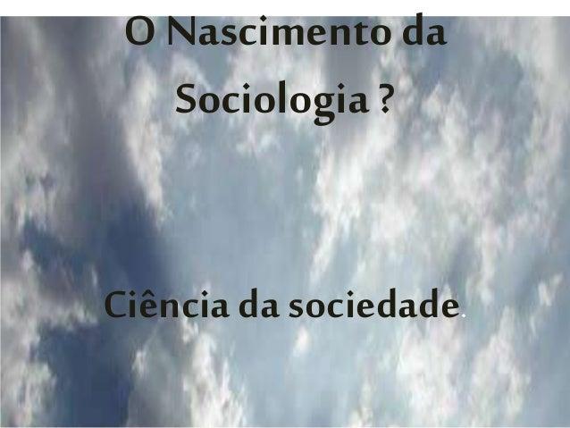 O Nascimento da Sociologia ? Ciência da sociedade.