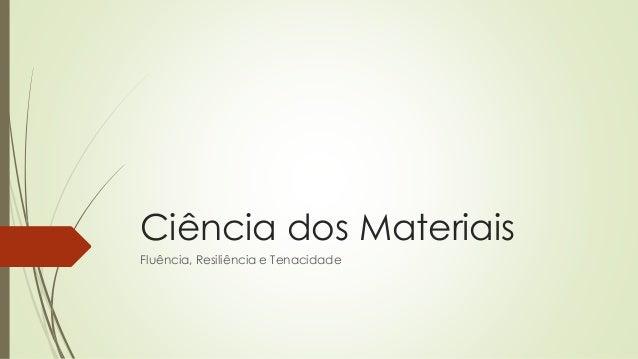 Ciência dos Materiais  Fluência, Resiliência e Tenacidade