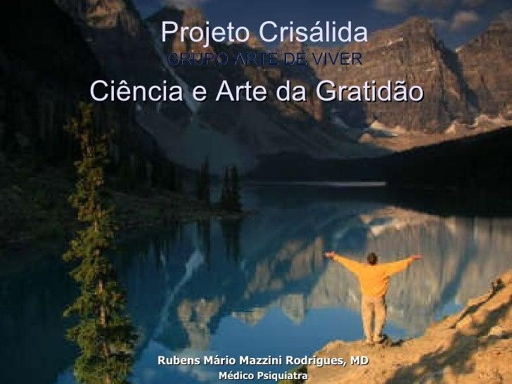 Ciência e Arte da Gratidão Rubens Mário Mazzini Rodrigues, MD Médico Psiquiatra Projeto Crisálida GRUPO ARTE DE VIVER