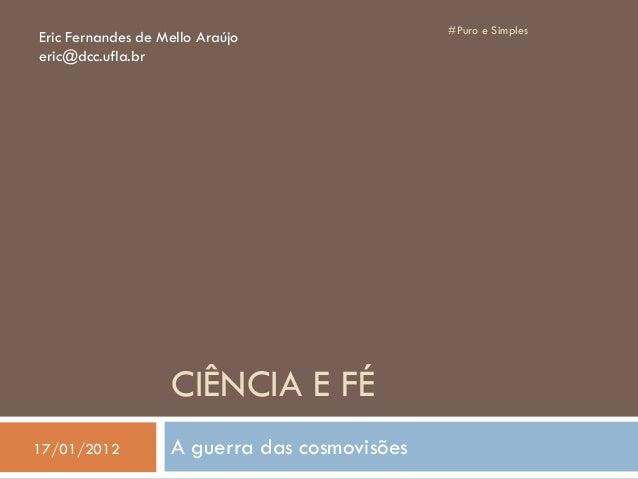 CIÊNCIA E FÉ A guerra das cosmovisões #Puro e Simples Eric Fernandes de Mello Araújo eric@dcc.ufla.br 17/01/2012