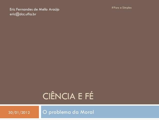 CIÊNCIA E FÉ O problema da Moral #Puro e Simples Eric Fernandes de Mello Araújo eric@dcc.ufla.br 30/01/2012