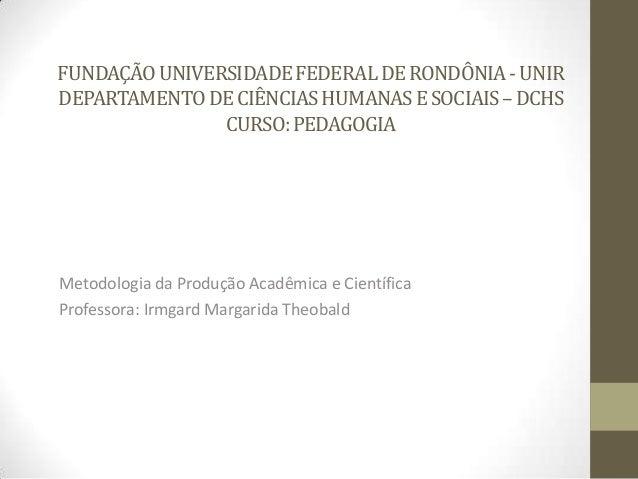 FUNDAÇÃOUNIVERSIDADEFEDERALDERONDÔNIA-UNIR DEPARTAMENTODECIÊNCIASHUMANASESOCIAIS–DCHS CURSO:PEDAGOGIA Metodologia da Produ...