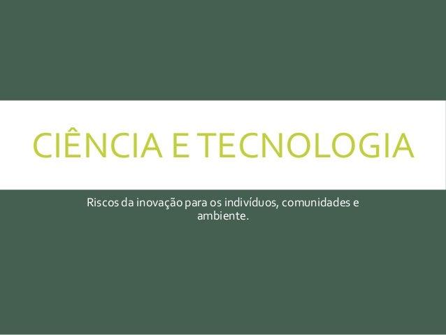 CIÊNCIA ETECNOLOGIA Riscos da inovação para os indivíduos, comunidades e ambiente.